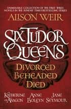 Six Tudor Queens: Divorced, Beheaded, Died - Amazing value collection of the first three novels in Alison Weir's Sunday Times bestselling series ebook by Alison Weir