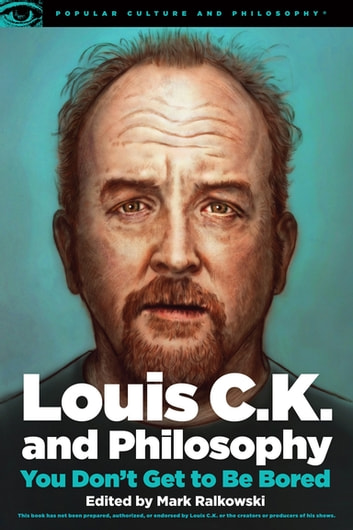 Louis C.K. and Philosophy - You Don't Get to Be Bored ebook by