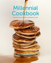 Millennial Cookbook - How the Guy next door learned to cook ebook by JG Debs,B.R. Lee