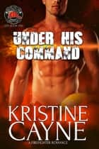 Under His Command: A Firefighter Romance ebook by Kristine Cayne