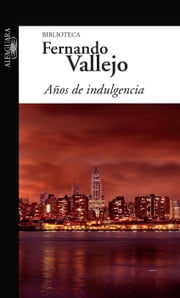 Años de indulgencia ebook by Fernando Vallejo Rendón