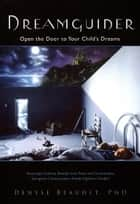Dreamguider: Open the Door to Your Child's Dreams ebook by Denyse Beaudet Ph. D.
