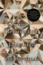 The Resurrection of Joan Ashby - A Novel ebook by Cherise Wolas