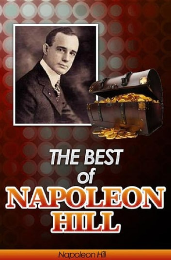 The Best of Napoleon Hill (Annotated) - Includes Think & Grow Rich, Law of Success in Sixteen Lessons, Master Key to Riches, How to Sell Your Way through Life and Think Your Way to Wealth- Plus Bonus Study Guides ebook by Napoleon Hill,Wallace D. Wattles,James T. Allen,William Atkinson,Genevieve Behrend,Russell H. Conwell