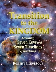 Transition to the Kingdom - Featuring Seven Keys and Seven Timelines of Revelation ebook by Robert J. Levesque