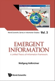 Emergent Information - A Unified Theory of Information Framework ebook by Wolfgang Hofkirchner