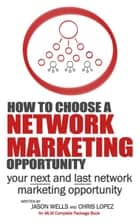 How To Choose a Network Marketing Opportunity - Your Next and Last Network Marketing Opportunity ebook by Chris Lopez, Jason Wells