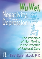 Wu Wei, Negativity, and Depression - The Principle of Non-Trying in the Practice of Pastoral Care ebook by Siroj Sorajjakool