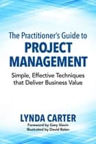 The Practitioner's Guide to Project Management: Simple, Effective Techniques that Deliver Business Value ebook by Lynda Carter,David Balan,Gary Slavin
