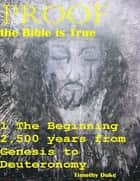 Proof the Bible Is True: 1 the Beginning 2,500 Years from Genesis to Deuteronomy ebook by Timothy Duke