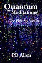 Quantum Meditations; The First Six Weeks ebook by PD Allen