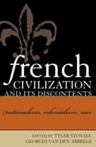 French Civilization and Its Discontents - Nationalism, Colonialism, Race ebook by Tyler Stovall, Georges Van Den Abbeele