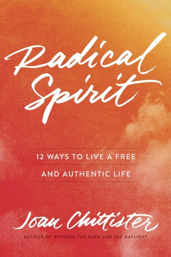 Radical Spirit - 12 Ways to Live a Free and Authentic Life eBook by Joan Chittister