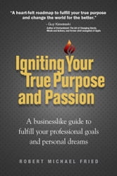 Igniting Your True Purpose and Passion - A businesslike guide to fulfill your professional goals and personal dreams ebook by Robert Michael Fried