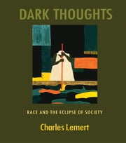 Dark Thoughts - Race and the Eclipse of Society ebook by Charles Lemert