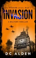 Invasion - An Explosive, No-Holds-Barred Military Thriller. ebook by DC ALDEN