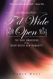 F'd Wide Open - The Rude Awakening of the Heart-Based New Humanity ebook by Marja West