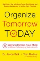 Organize Tomorrow Today - 8 Ways to Retrain Your Mind to Optimize Performance at Work and in Life ebook by Jason Selk, Tom Bartow, Matthew Rudy