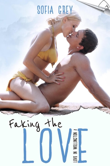 Faking the Love - Love in Wellington, #1 ebook by Sofia Grey