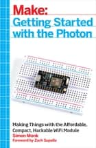 Getting Started with the Photon - Making Things with the Affordable, Compact, Hackable WiFi Module ebook by Simon Monk