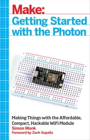 Make: Getting Started with the Photon - Making Things with the Affordable, Compact, Hackable WiFi Module ebook by Simon Monk