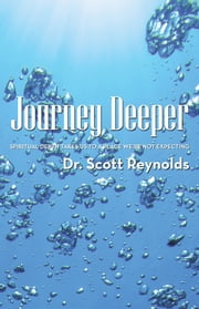 Journey Deeper - Spiritual Depth Takes Us to a Place We're Not Expecting ebook by Dr. Scott Reynolds