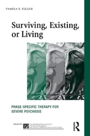 Surviving, Existing, or Living - Phase-specific therapy for severe psychosis ebook by Pamela R. Fuller