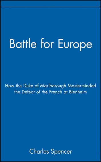 Battle for Europe - How the Duke of Marlborough Masterminded the Defeat of the French at Blenheim ebook by Charles Spencer