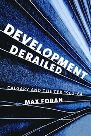 Development Derailed - Calgary and the CPR , 1962–64 ebook by Max Foran