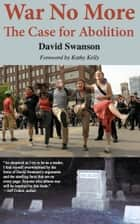 War No More: The Case for Abolition ebook by David Swanson,Kathy Kelly