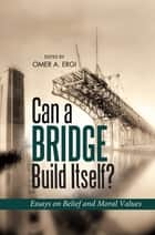 Can a Bridge Build Itself - Essays on Belief and Moral Values ebook by Omar Ergi