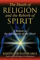 The Death of Religion and the Rebirth of Spirit - A Return to the Intelligence of the Heart ebook by