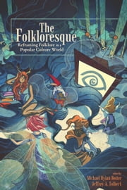 The Folkloresque - Reframing Folklore in a Popular Culture World ebook by Michael Dylan Foster,Jeffrey A. Tolbert