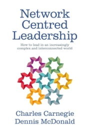 Network Centred Leadership - How to lead in an increasingly complex and interconnected world ebook by Charles Carnegie,Dennis McDonald