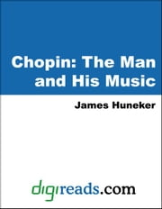 Chopin: The Man and His Music ebook by Huneker, James