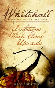 "Whitehall - Episode 8 - ""Ambitions which Climb Upwards"" ebook by Madeleine Robins,Liz Duffy Adams,Delia Sherman,Barbara Samuel,Mary Robinette Kowal,Sarah Smith"