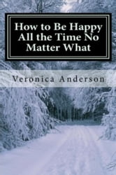 How to Be Happy All the Time No Matter What ebook by Veronica Anderson