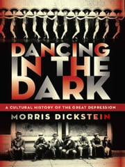 Dancing in the Dark: A Cultural History of the Great Depression ebook by Morris Dickstein