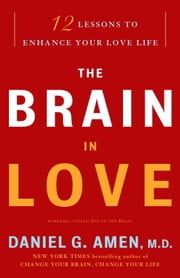 The Brain in Love - 12 Lessons to Enhance Your Love Life ebook by Daniel G. Amen, M.D.