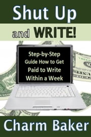 Shut Up and Write! (Step-by-Step Guide How to Get Paid to Write Within a Week) ebook by Charm Baker