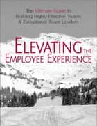 Elevating the Employee Experience ebook by J. S. Hurley,E. A. Newton