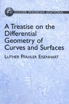 A Treatise on the Differential Geometry of Curves and Surfaces ebook by Luther Pfahler Eisenhart