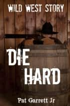 Die Hard: Wild West Story - Wild West Series ebook by Pat Garrett Jr