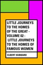 Little Journeys to the Homes of the Great - Volume 02 : Little Journeys To the Homes of Famous Women ebook by Elbert Hubbard