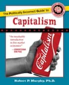 The Politically Incorrect Guide to Capitalism ebook by Ph.D. Robert P. Murphy