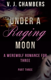 Under a Raging Moon: Part Three ebook by V. J. Chambers