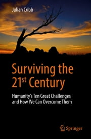 Surviving the 21st Century - Humanity's Ten Great Challenges and How We Can Overcome Them ebook by Julian Cribb