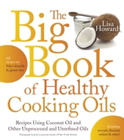 The Big Book of Healthy Cooking Oils - Recipes Using Coconut Oil and Other Unprocessed and Unrefined Oils--Including Avocado, Flaxseed, Walnut & Others--Paleo-friendly and Gluten-free ebook by Lisa Howard