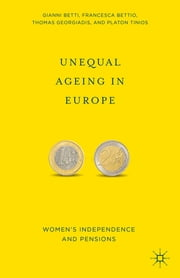Unequal Ageing in Europe - Women's Independence and Pensions ebook by Gianni Betti,Francesca Bettio,Thomas Georgiadis,Platon Tinios