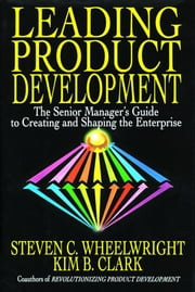 Leading Product Development - The Senior Manager's Guide to Creating and Shaping ebook by Steven C. Wheelwright